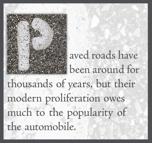 Paved roads have been around for thousands of years, but their modern proliferation owes much to the popularity of the automobile.